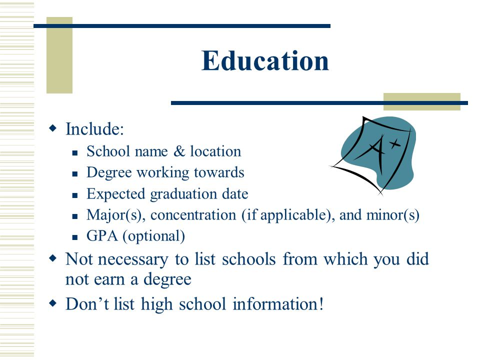 Education  Include: School name & location Degree working towards Expected graduation date Major(s), concentration (if applicable), and minor(s) GPA