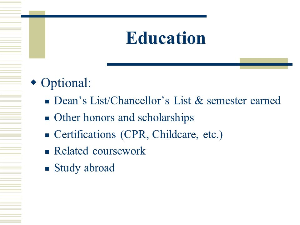 Education  Optional: Dean's List/Chancellor's List & semester earned Other honors and scholarships Certifications (CPR, Childcare, etc.) Related cour