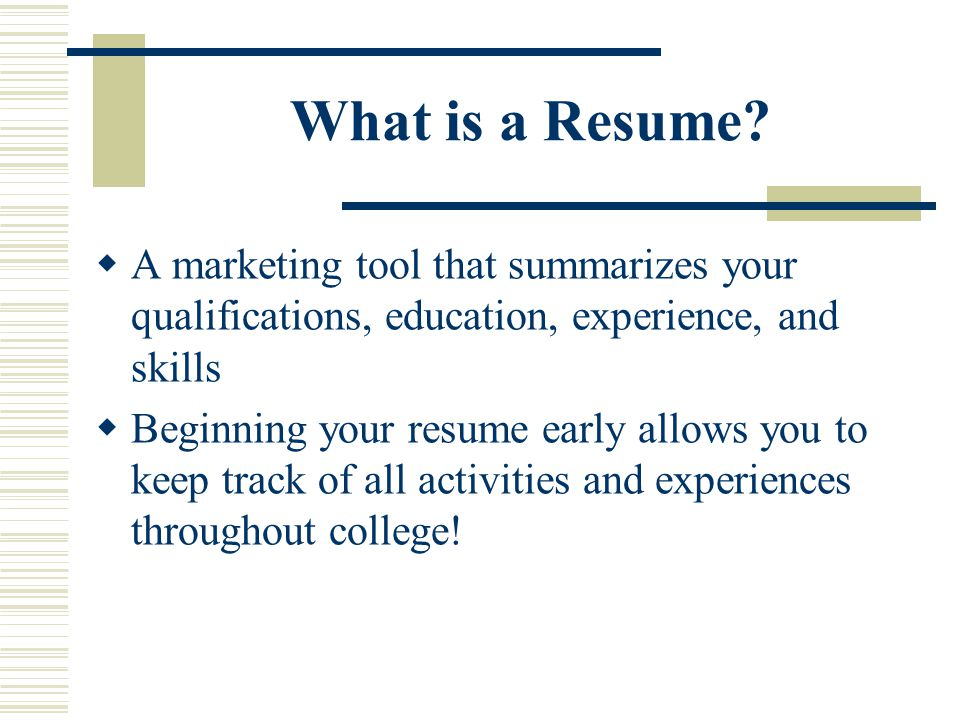 What is a Resume?  A marketing tool that summarizes your qualifications, education, experience, and skills  Beginning your resume early allows you t