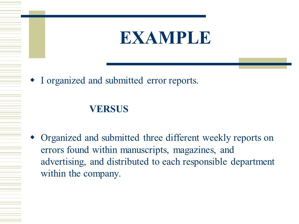 EXAMPLE  I organized and submitted error reports. VERSUS  Organized and submitted three different weekly reports on errors found within manuscripts,