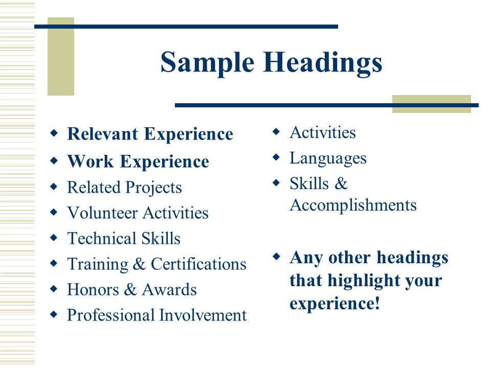 Sample Headings  Relevant Experience  Work Experience  Related Projects  Volunteer Activities  Technical Skills  Training & Certifications  Hon