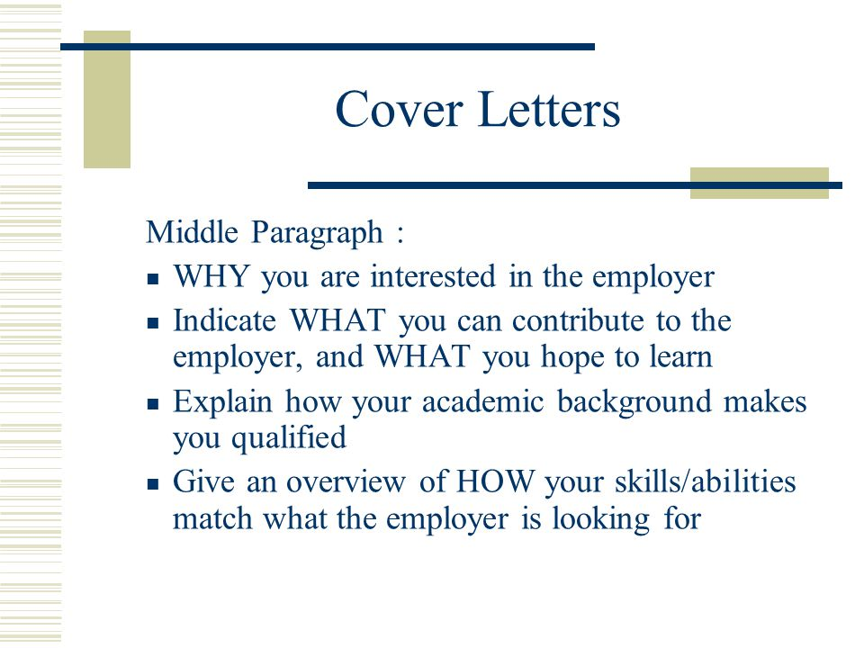 Cover Letters Middle Paragraph : WHY you are interested in the employer Indicate WHAT you can contribute to the employer, and WHAT you hope to learn E