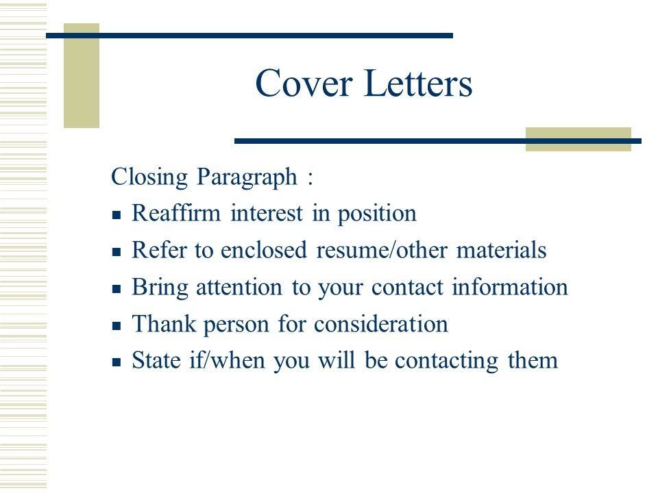 Cover Letters Closing Paragraph : Reaffirm interest in position Refer to enclosed resume/other materials Bring attention to your contact information T