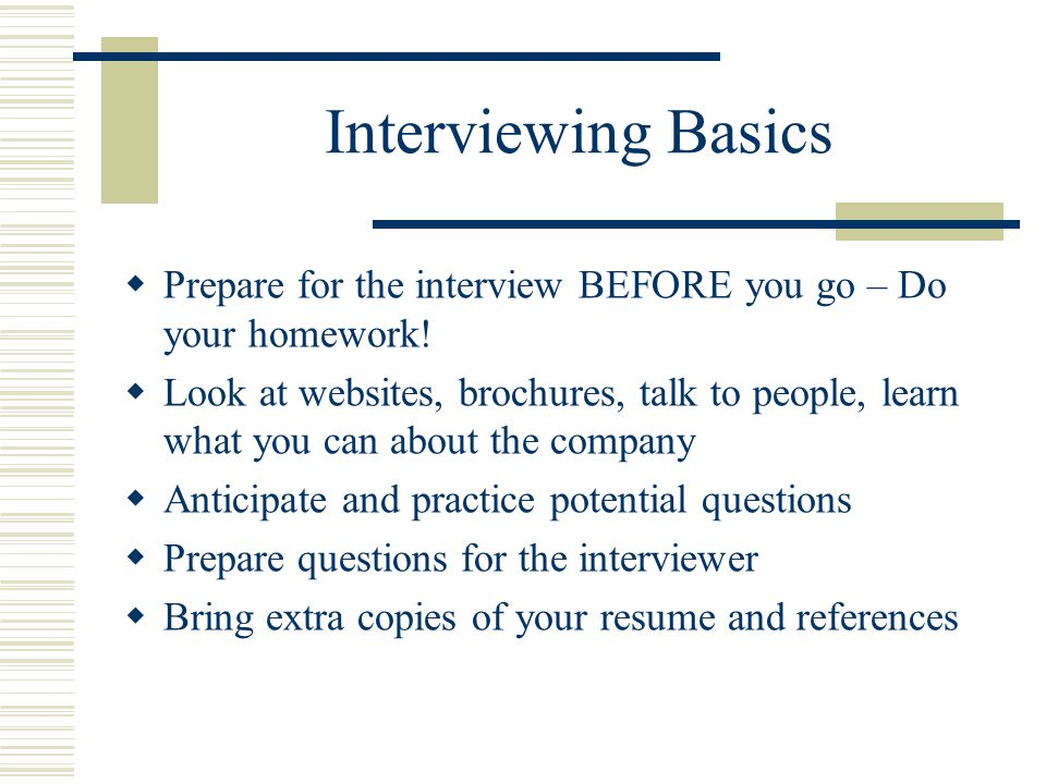 Interviewing Basics  Prepare for the interview BEFORE you go – Do your homework!  Look at websites, brochures, talk to people, learn what you can ab