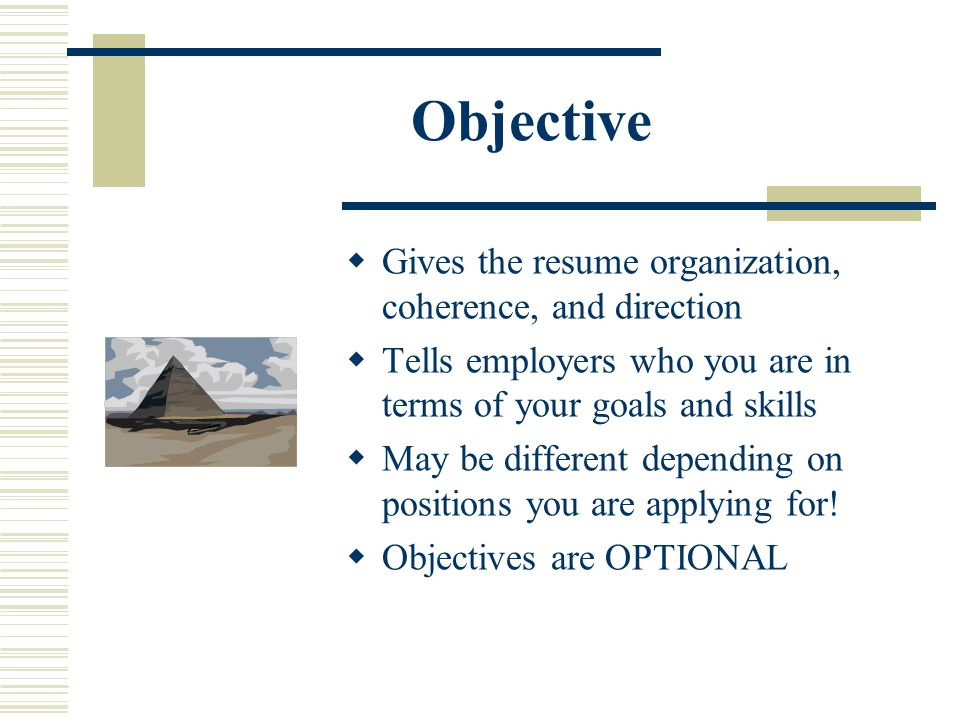 Objective  Gives the resume organization, coherence, and direction  Tells employers who you are in terms of your goals and skills  May be different