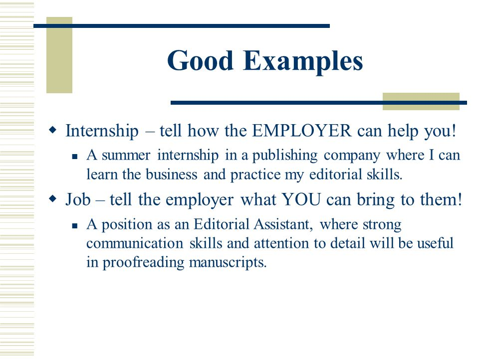Good Examples  Internship – tell how the EMPLOYER can help you! A summer internship in a publishing company where I can learn the business and practi