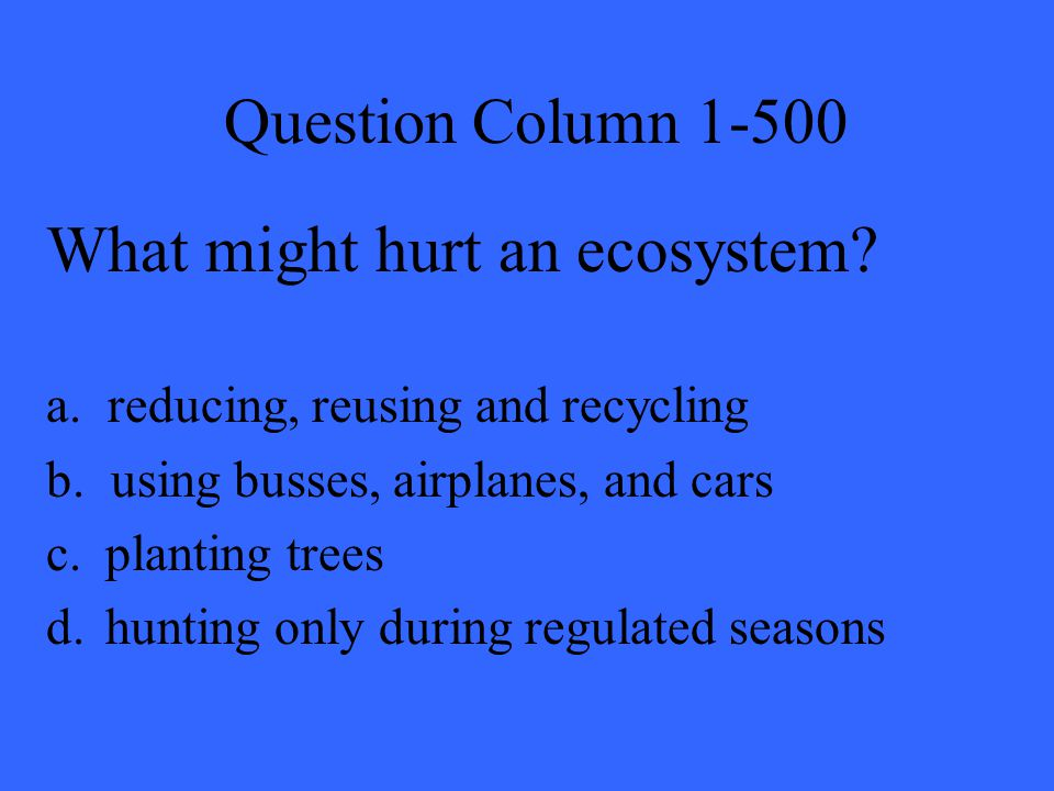 Question Column 1-500 What might hurt an ecosystem? a. reducing, reusing and recycling b. using busses, airplanes, and cars c.planting trees d.hunting