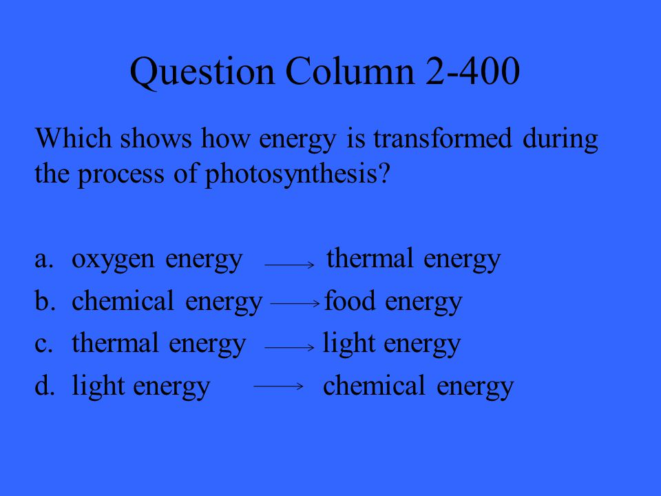 Question Column 2-400 Which shows how energy is transformed during the process of photosynthesis.