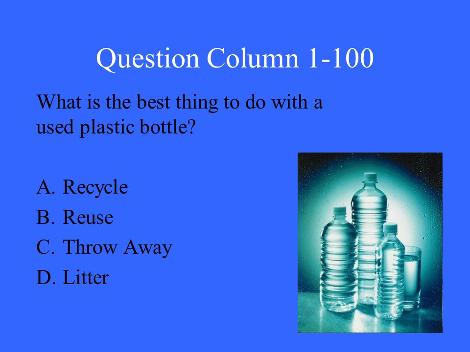Question Column 1-100 What is the best thing to do with a used plastic bottle? A.Recycle B.Reuse C.Throw Away D.Litter