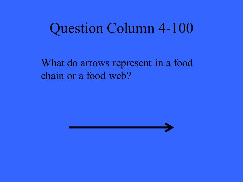 Question Column 4-100 What do arrows represent in a food chain or a food web?