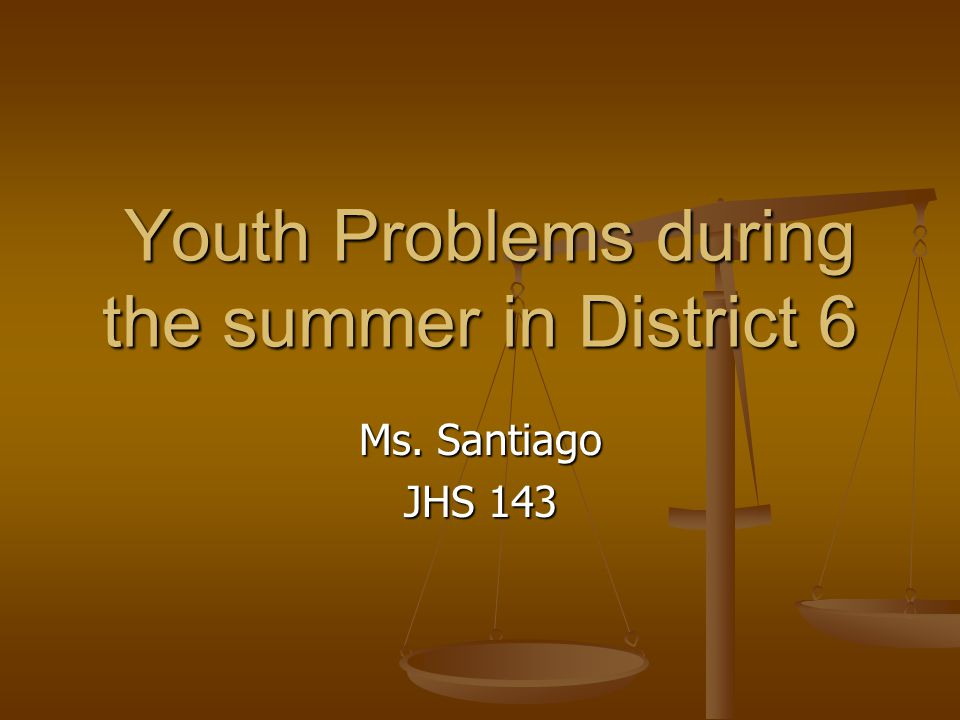 Ms. Santiago JHS 143 Youth Problems during the summer in District 6 Youth Problems during the summer in District 6
