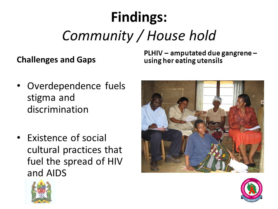 Findings: Community / House hold Challenges and Gaps Overdependence fuels stigma and discrimination Existence of social cultural practices that fuel the spread of HIV and AIDS PLHIV – amputated due gangrene – using her eating utensils