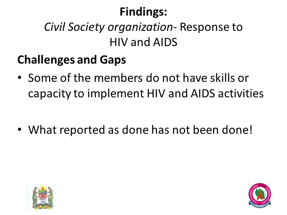 Findings: Civil Society organization- Response to HIV and AIDS Challenges and Gaps Some of the members do not have skills or capacity to implement HIV and AIDS activities What reported as done has not been done!