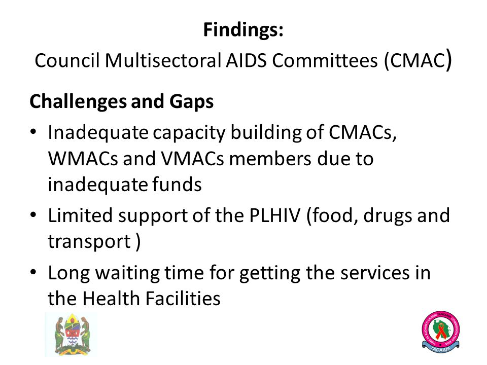 Findings: Council Multisectoral AIDS Committees (CMAC ) Challenges and Gaps Inadequate capacity building of CMACs, WMACs and VMACs members due to inadequate funds Limited support of the PLHIV (food, drugs and transport ) Long waiting time for getting the services in the Health Facilities