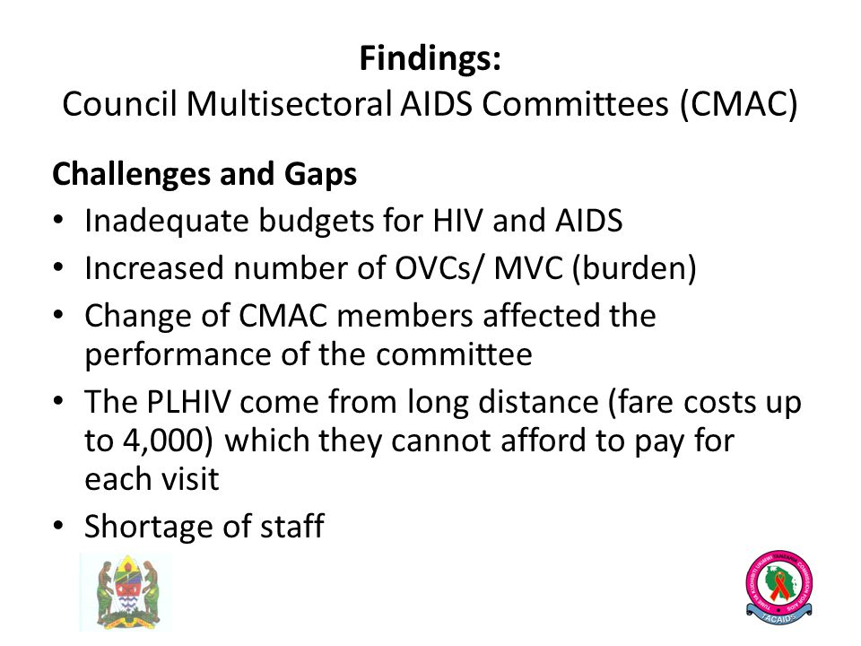 Findings: Council Multisectoral AIDS Committees (CMAC) Challenges and Gaps Inadequate budgets for HIV and AIDS Increased number of OVCs/ MVC (burden) Change of CMAC members affected the performance of the committee The PLHIV come from long distance (fare costs up to 4,000) which they cannot afford to pay for each visit Shortage of staff