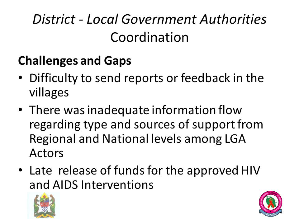 District - Local Government Authorities Coordination Challenges and Gaps Difficulty to send reports or feedback in the villages There was inadequate information flow regarding type and sources of support from Regional and National levels among LGA Actors Late release of funds for the approved HIV and AIDS Interventions