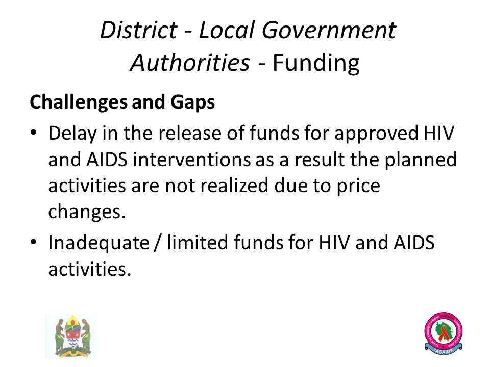 District - Local Government Authorities - Funding Challenges and Gaps Delay in the release of funds for approved HIV and AIDS interventions as a result the planned activities are not realized due to price changes.
