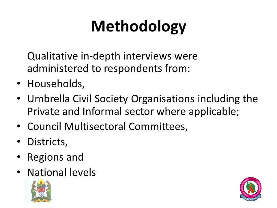 Methodology Qualitative in-depth interviews were administered to respondents from: Households, Umbrella Civil Society Organisations including the Private and Informal sector where applicable; Council Multisectoral Committees, Districts, Regions and National levels