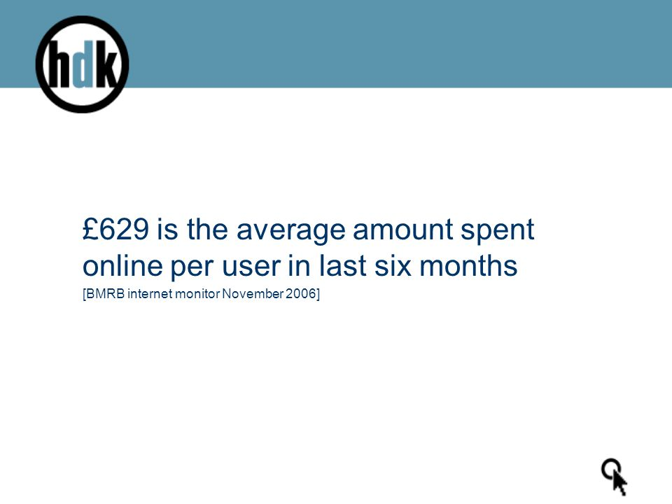 £629 is the average amount spent online per user in last six months [BMRB internet monitor November 2006]
