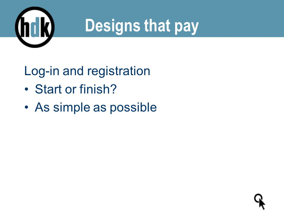 Designs that pay Log-in and registration Start or finish? As simple as possible