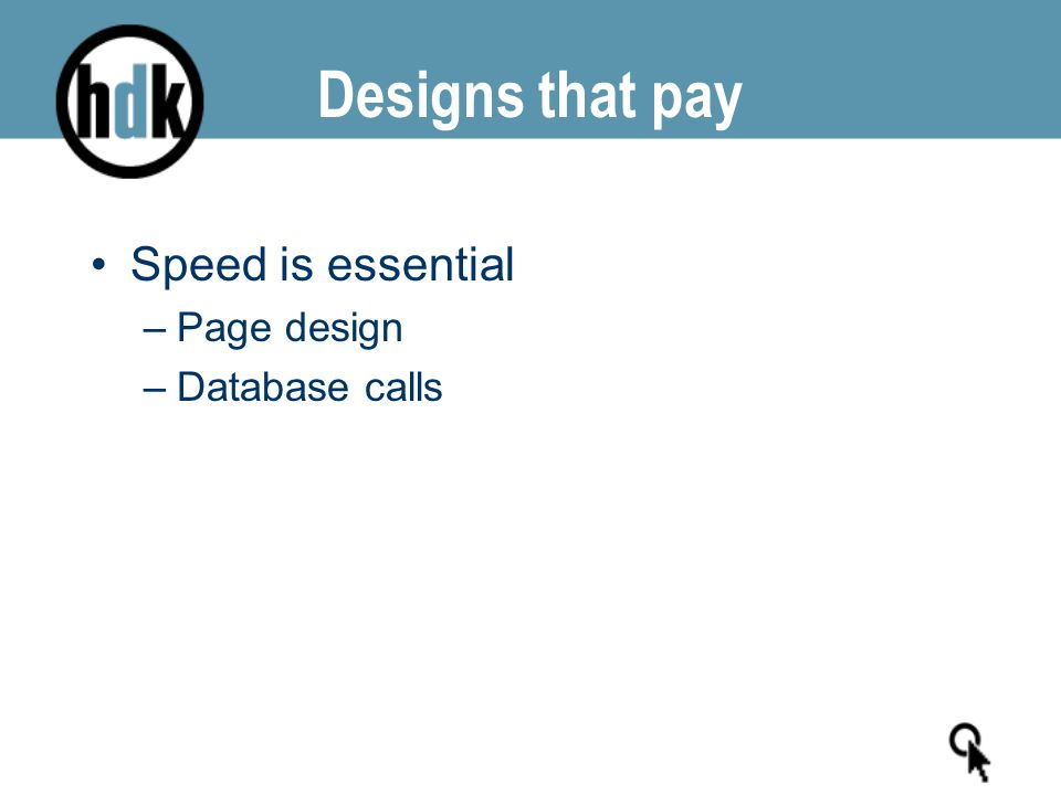 Designs that pay Speed is essential –Page design –Database calls