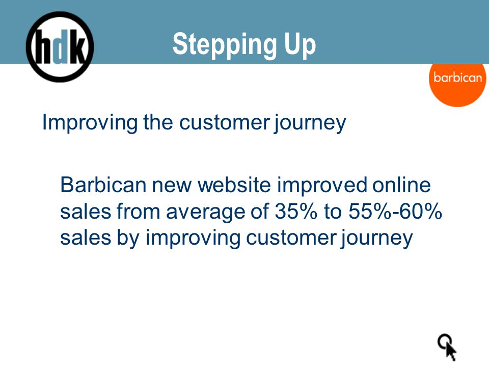 Stepping Up Improving the customer journey Barbican new website improved online sales from average of 35% to 55%-60% sales by improving customer journey