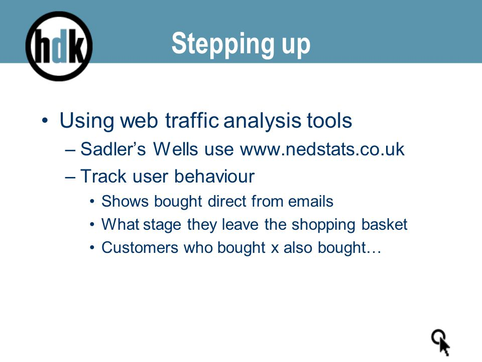 Stepping up Using web traffic analysis tools –Sadler's Wells use www.nedstats.co.uk –Track user behaviour Shows bought direct from emails What stage they leave the shopping basket Customers who bought x also bought…