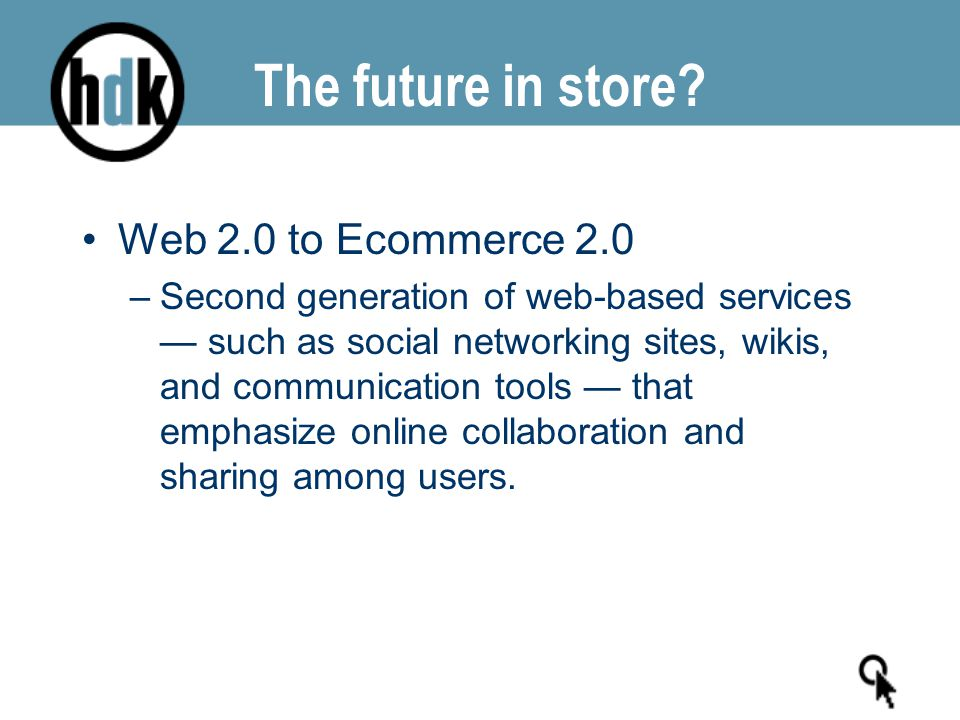 The future in store? Web 2.0 to Ecommerce 2.0 –Second generation of web-based services — such as social networking sites, wikis, and communication too