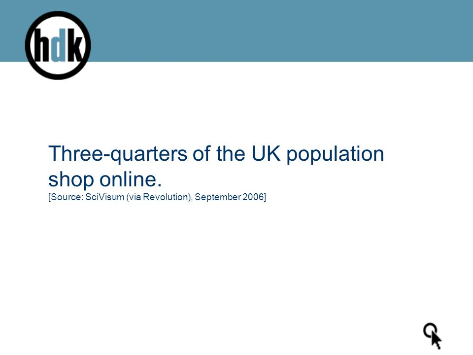 Three-quarters of the UK population shop online. [Source: SciVisum (via Revolution), September 2006]
