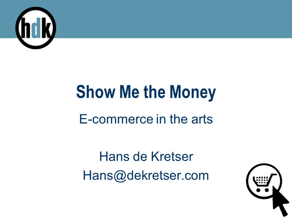 Show Me the Money E-commerce in the arts Hans de Kretser Hans@dekretser.com