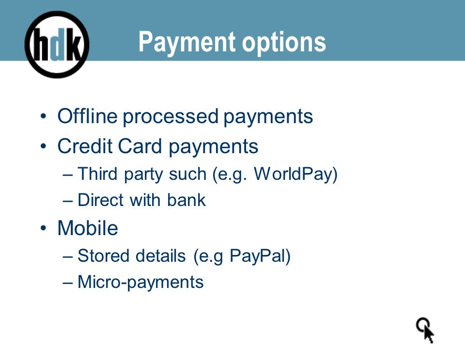 Payment options Offline processed payments Credit Card payments –Third party such (e.g. WorldPay) –Direct with bank Mobile –Stored details (e.g PayPal