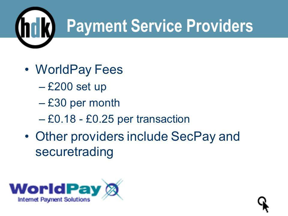 WorldPay Fees –£200 set up –£30 per month –£0.18 - £0.25 per transaction Other providers include SecPay and securetrading