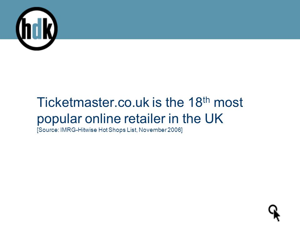 Ticketmaster.co.uk is the 18 th most popular online retailer in the UK [Source: IMRG-Hitwise Hot Shops List, November 2006]