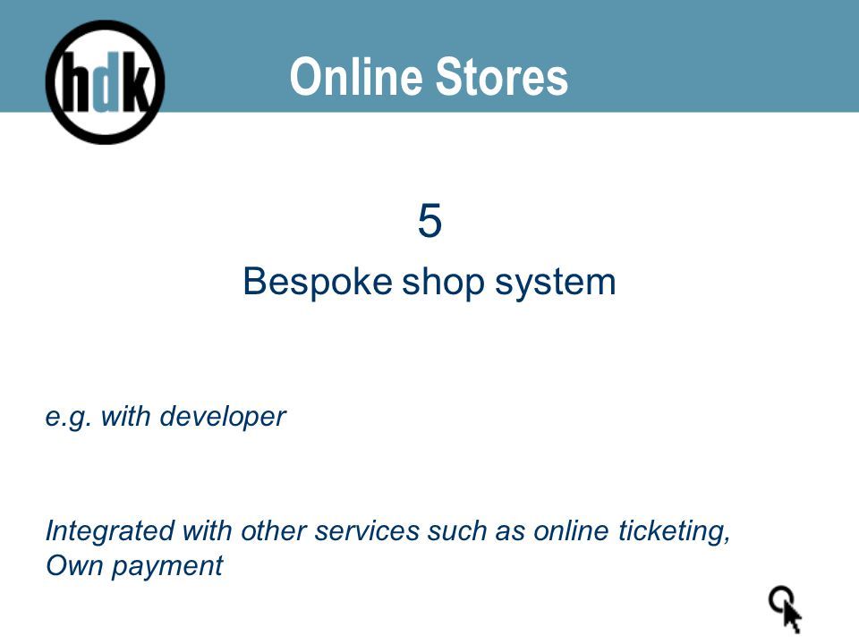 Online Stores 5 Bespoke shop system e.g. with developer Integrated with other services such as online ticketing, Own payment