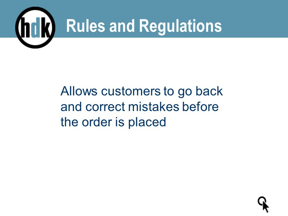Rules and Regulations Allows customers to go back and correct mistakes before the order is placed