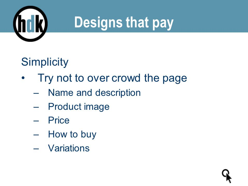 Designs that pay Simplicity Try not to over crowd the page –Name and description –Product image –Price –How to buy –Variations