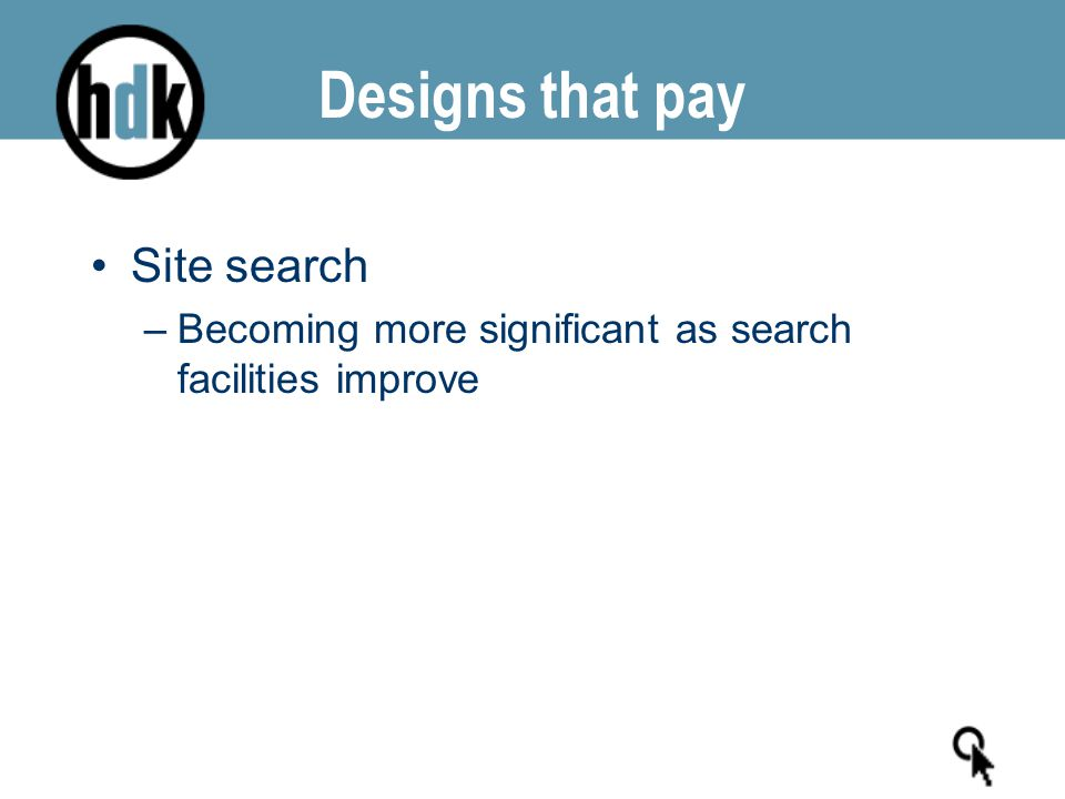 Designs that pay Site search –Becoming more significant as search facilities improve