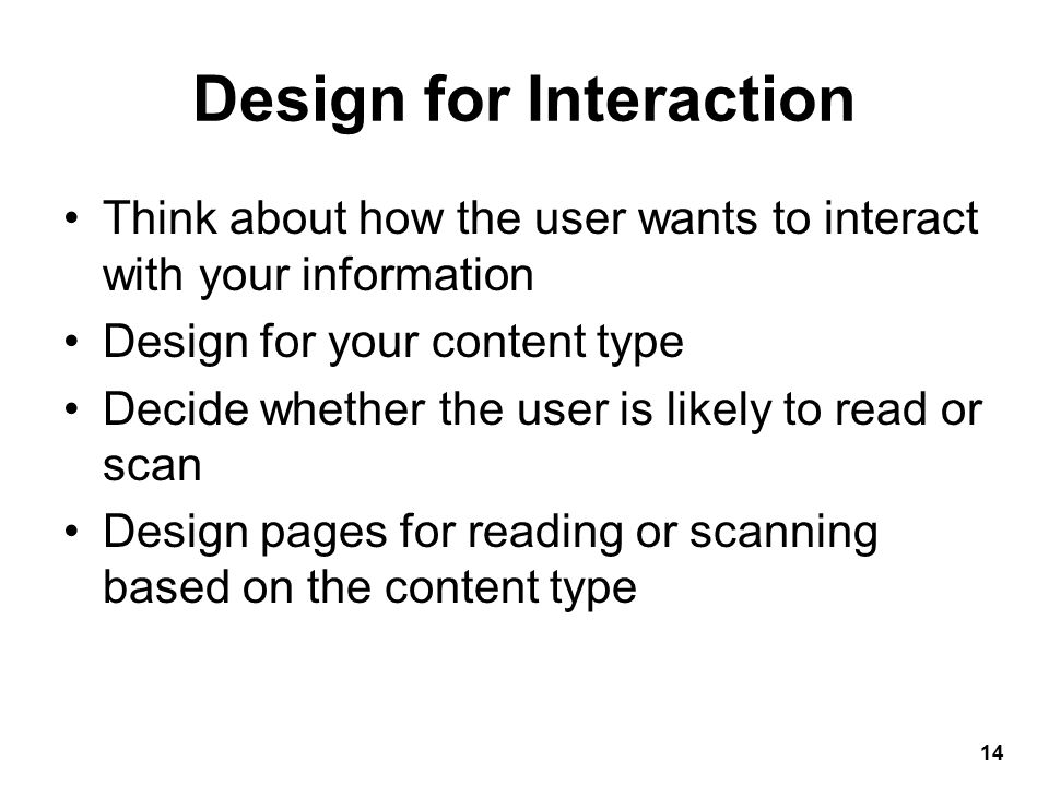 Design for Interaction Think about how the user wants to interact with your information Design for your content type Decide whether the user is likely to read or scan Design pages for reading or scanning based on the content type 14