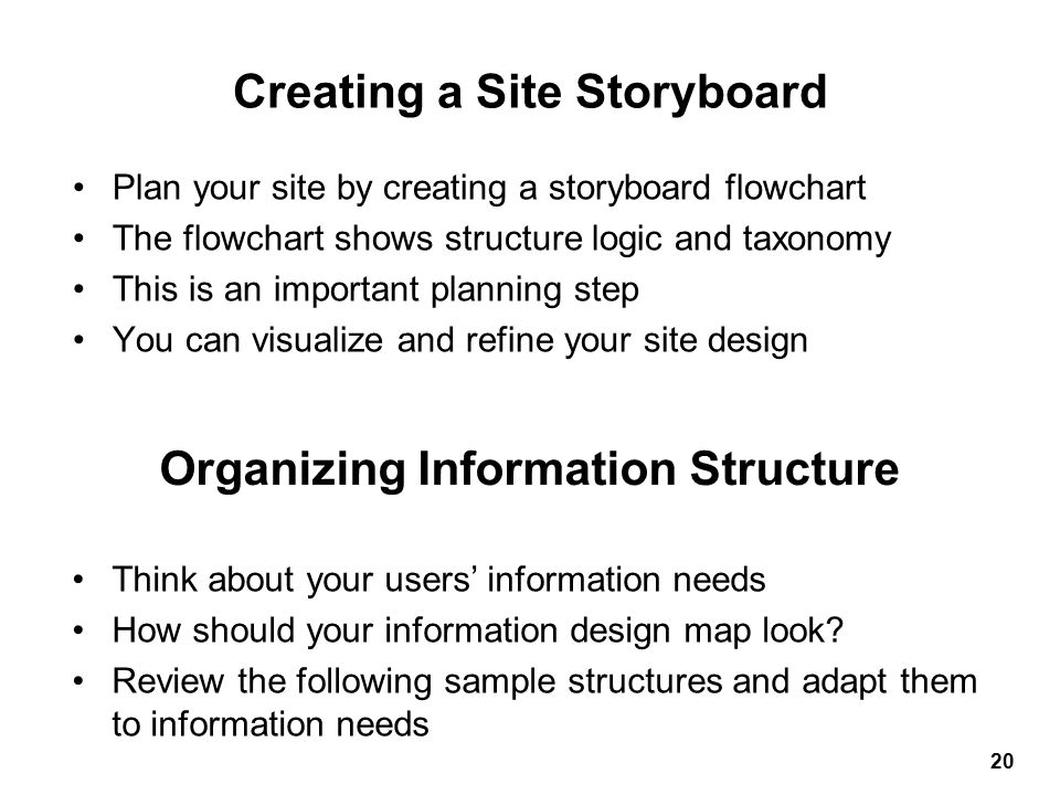 Plan your site by creating a storyboard flowchart The flowchart shows structure logic and taxonomy This is an important planning step You can visualize and refine your site design Creating a Site Storyboard 20 Think about your users' information needs How should your information design map look.