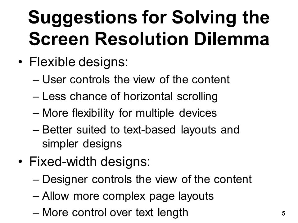 Suggestions for Solving the Screen Resolution Dilemma Flexible designs: –User controls the view of the content –Less chance of horizontal scrolling –More flexibility for multiple devices –Better suited to text-based layouts and simpler designs Fixed-width designs: –Designer controls the view of the content –Allow more complex page layouts –More control over text length 5