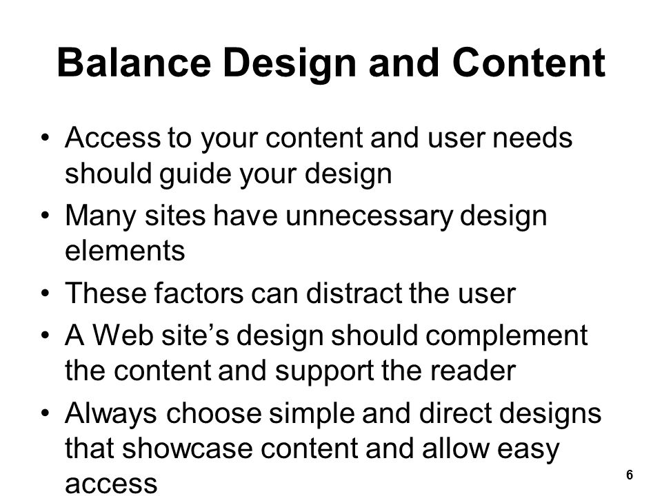 Balance Design and Content Access to your content and user needs should guide your design Many sites have unnecessary design elements These factors can distract the user A Web site's design should complement the content and support the reader Always choose simple and direct designs that showcase content and allow easy access 6
