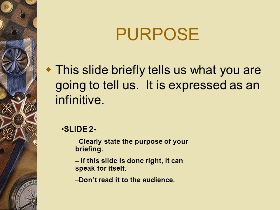 PURPOSE  This slide briefly tells us what you are going to tell us.