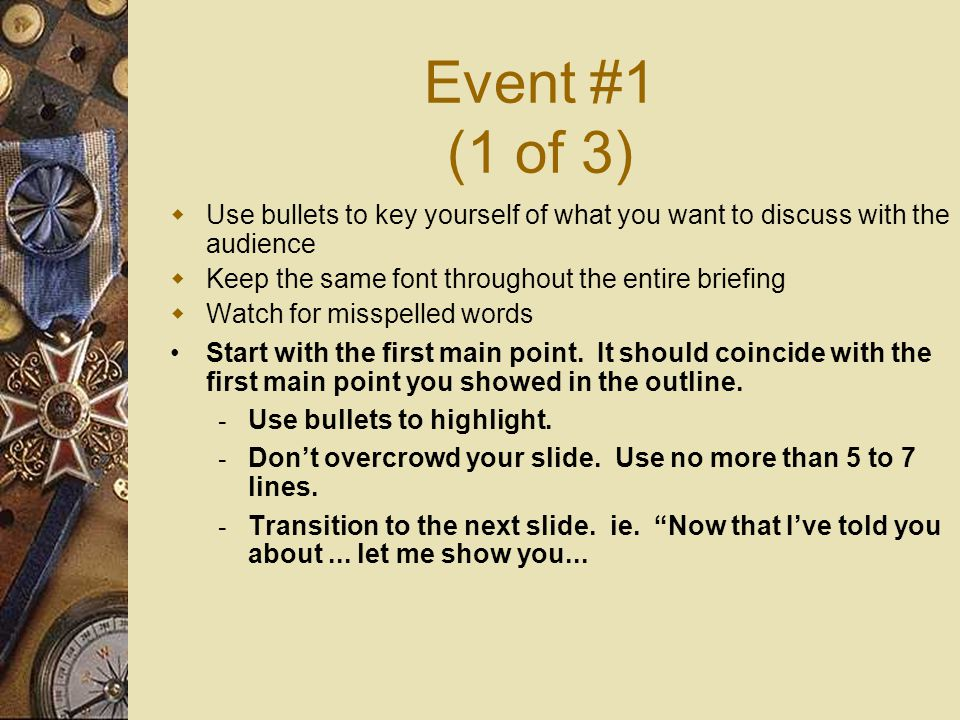 Event #1 (1 of 3)  Use bullets to key yourself of what you want to discuss with the audience  Keep the same font throughout the entire briefing  Watch for misspelled words Start with the first main point.