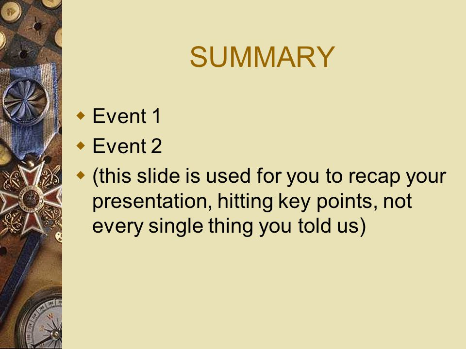 SUMMARY  Event 1  Event 2  (this slide is used for you to recap your presentation, hitting key points, not every single thing you told us)