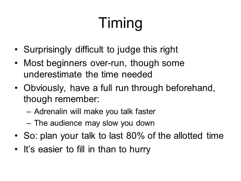 Timing Surprisingly difficult to judge this right Most beginners over-run, though some underestimate the time needed Obviously, have a full run throug