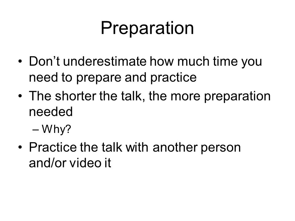 Preparation Don't underestimate how much time you need to prepare and practice The shorter the talk, the more preparation needed –Why.