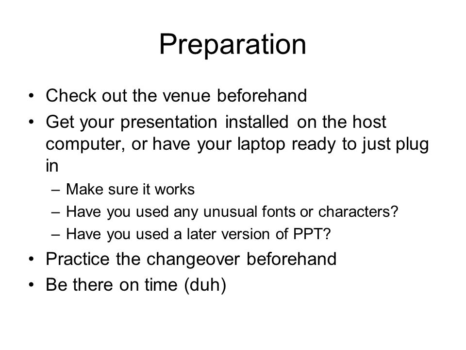 Preparation Check out the venue beforehand Get your presentation installed on the host computer, or have your laptop ready to just plug in –Make sure it works –Have you used any unusual fonts or characters.