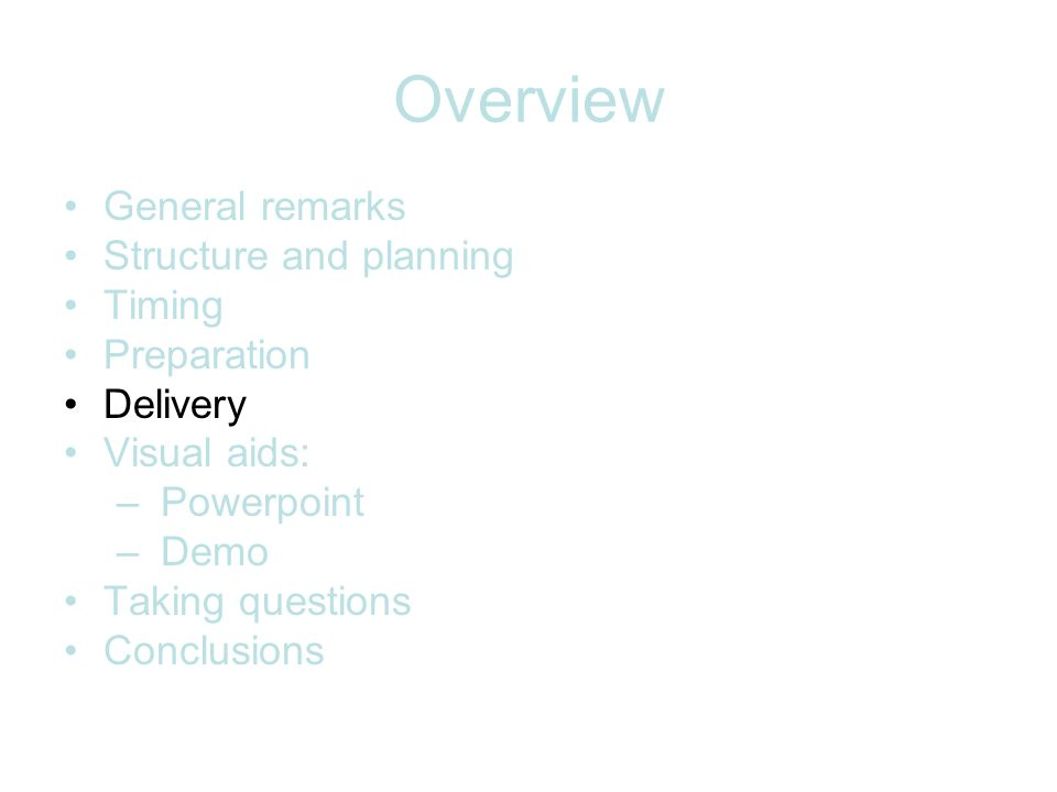Overview General remarks Structure and planning Timing Preparation Delivery Visual aids: – Powerpoint – Demo Taking questions Conclusions