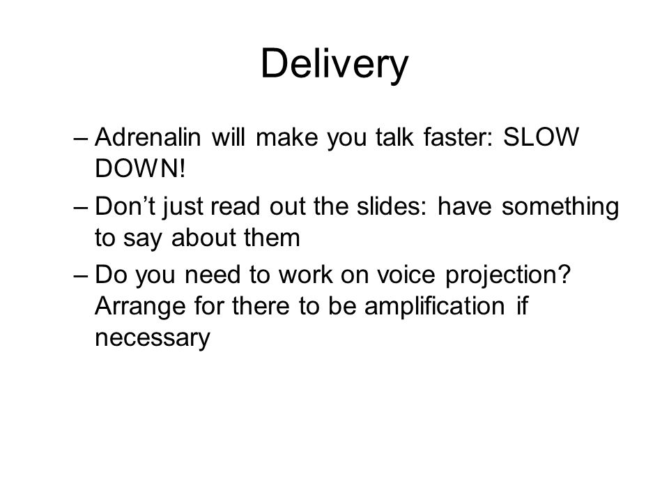 Delivery –Adrenalin will make you talk faster: SLOW DOWN! –Don't just read out the slides: have something to say about them –Do you need to work on vo