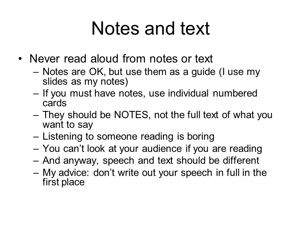 Notes and text Never read aloud from notes or text –Notes are OK, but use them as a guide (I use my slides as my notes) –If you must have notes, use individual numbered cards –They should be NOTES, not the full text of what you want to say –Listening to someone reading is boring –You can't look at your audience if you are reading –And anyway, speech and text should be different –My advice: don't write out your speech in full in the first place
